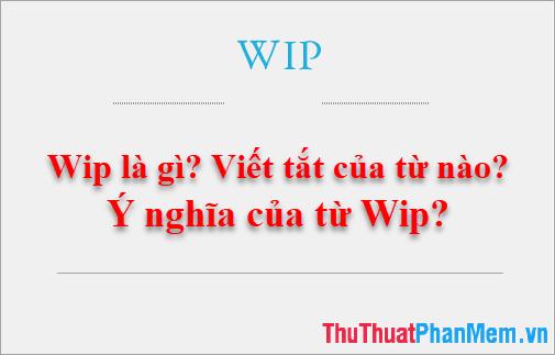 Wip là gì? Viết tắt của từ nào? Ý nghĩa của từ Wip