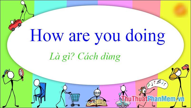 How Are You Doing là gì? Cách dùng trong tiếng Anh