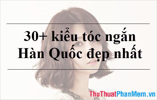 30+ Kiểu tóc ngắn Hàn Quốc đẹp nhất 2020
