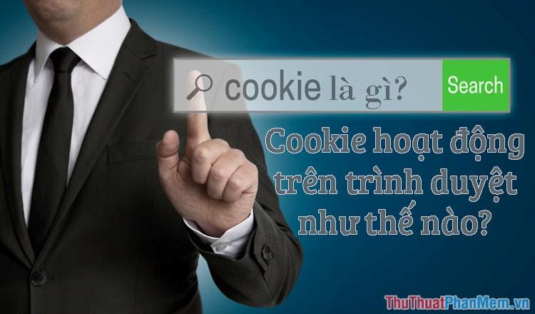 Cookie là gì? Cookie để làm gì và hoạt động trên trình duyệt như thế nào?