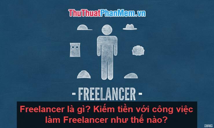 Freelancer là gì? Kiếm tiền với công việc làm Freelancer như thế nào?