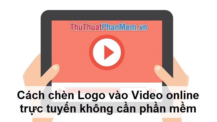 Cách chèn Logo vào Video online trực tuyến
