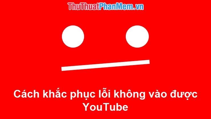 Cách khắc phục lỗi không vào được YouTube