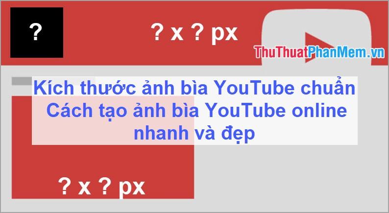 Kích thước ảnh bìa YouTube chuẩn & Cách tạo ảnh bìa YouTube online nhanh và đẹp