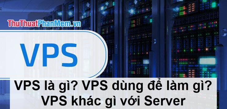 VPS là gì? VPS dùng để làm gì? VPS khác gì với Server?