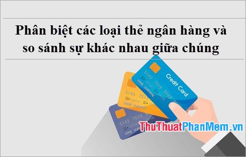 Phân biệt các loại thẻ ngân hàng và so sánh sự khác nhau giữa chúng