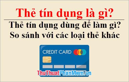 Thẻ tín dụng là gì? Thẻ tín dụng dùng để làm gì? So sánh với các loại thẻ khác