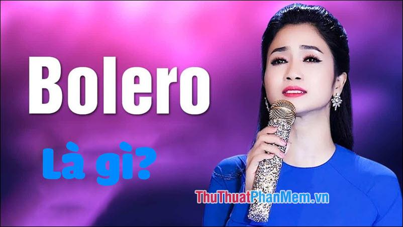 Bolero là gì? Nhạc Bolero là gì? Tổng quan về nhạc Bolero