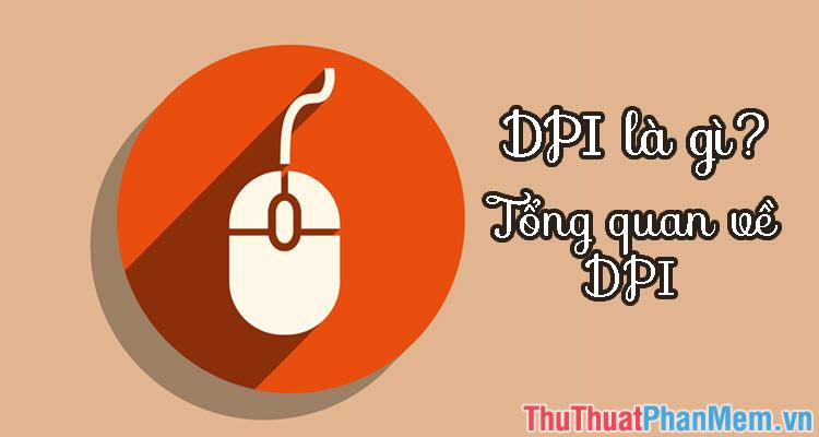 DPI là gì? Chỉ số DPI dùng để làm gì? Tổng quan về DPI