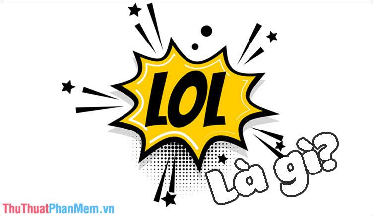 LOL là gì? Viết tắt của từ nào? Ý nghĩa của LOL và cách dùng