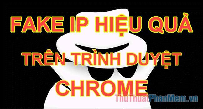 Cách Fake IP trên trình duyệt Chrome