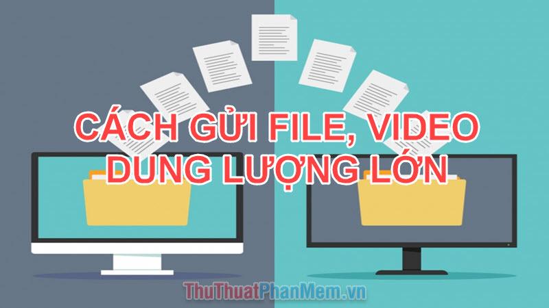 Cách gửi File, Video dung lượng lớn qua mạng Internet nhanh chóng dễ dàng