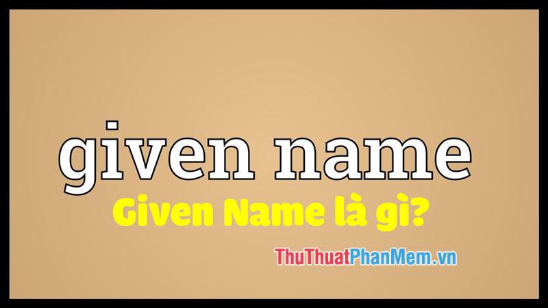 Given Name là gì? Ý nghĩa và cách sử dụng từ Given Name chuẩn nhất