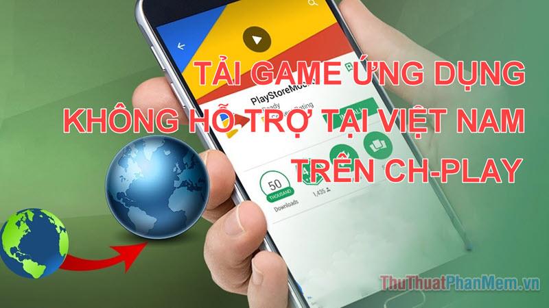 Hướng dẫn cách tải game và ứng dụng Android không hỗ trợ tại Việt Nam