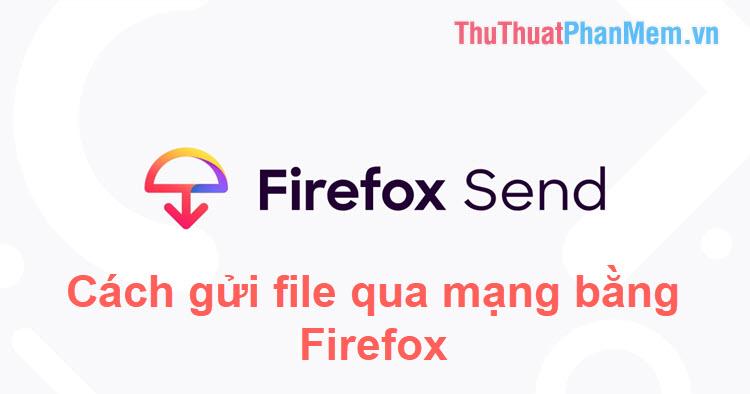 Cách gửi file dữ liệu lớn tới 2.5GB qua mạng bằng Firefox