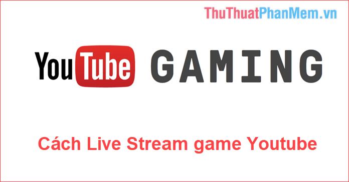 Cách Live Stream Game lên YouTube