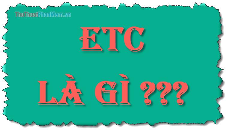 ETC là gì? Viết tắt của từ nào? Ý nghĩa của ECT