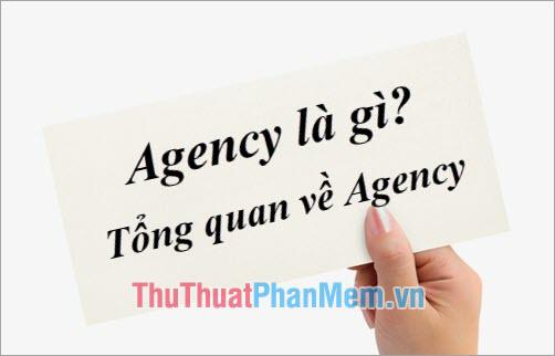 Agency là gì? Công việc của Agency? Tổng quan về Agency