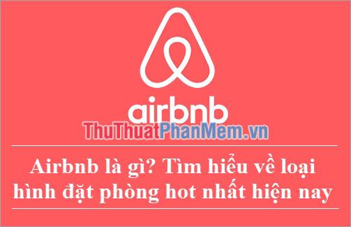 Airbnb là gì? Tìm hiểu về loại hình đặt phòng hot nhất hiện nay