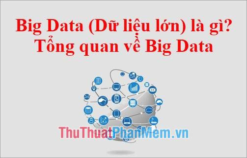 Big Data (Dữ liệu lớn) là gì? Tổng quan về Big Data