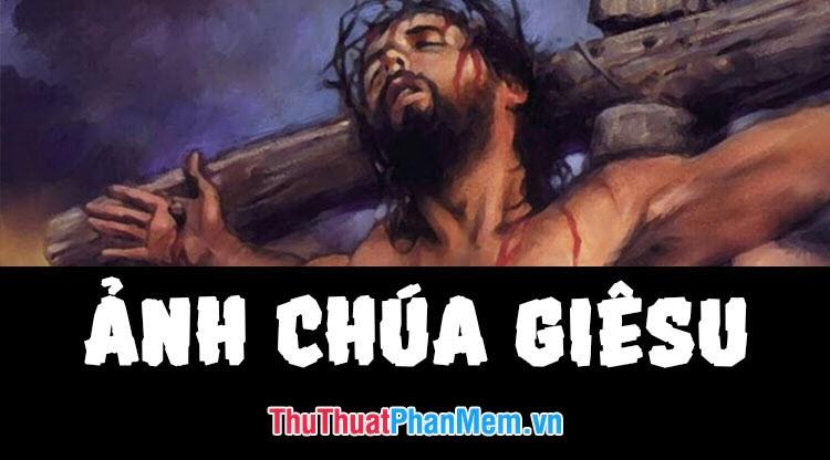 Tổng hợp những hình ảnh đẹp nhất về Chúa Giêsu