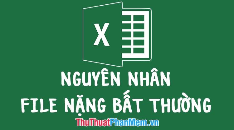Nguyên nhân File Excel nặng bất thường và cách khắc phục