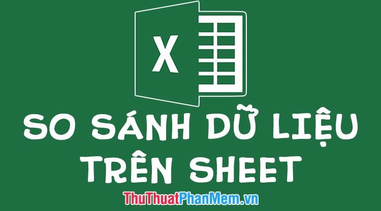 Cách so sánh dữ liệu trên 2 Sheet khác nhau trong file Excel