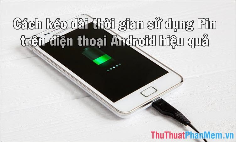 Cách tăng, kéo dài thời gian sử dụng Pin trên điện thoại Android hiệu quả