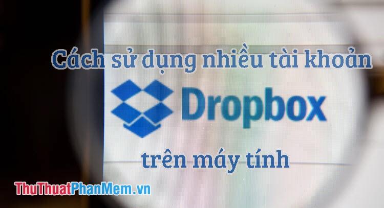 Cách sử dụng nhiều tài khoản Dropbox trên cùng một máy tính