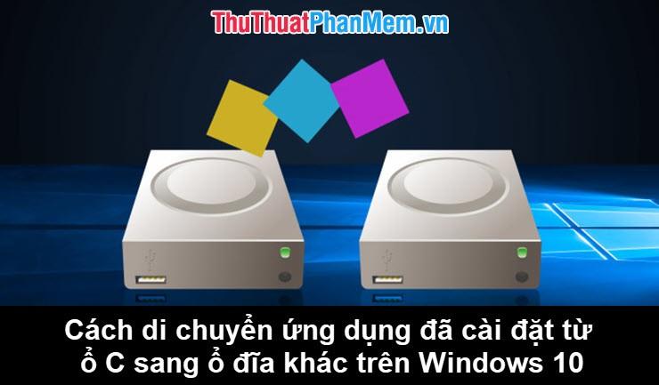 Cách di chuyển ứng dụng đã cài đặt từ ổ C sang ổ D hoặc ổ đĩa khác trên Windows 10