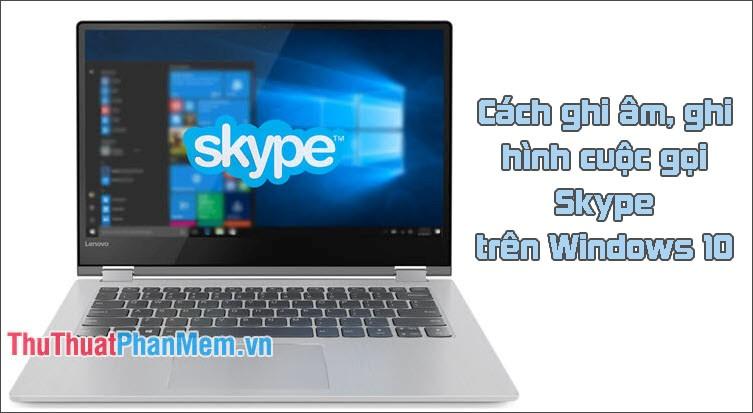 Cách ghi âm, ghi hình cuộc gọi Skype, quay lại video Skype trong Windows 10