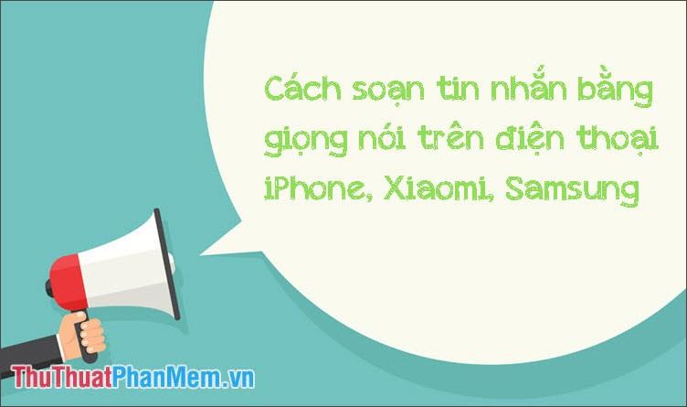 Cách soạn tin nhắn bằng giọng nói trên điện thoại iPhone, Samsung, Xiaomi