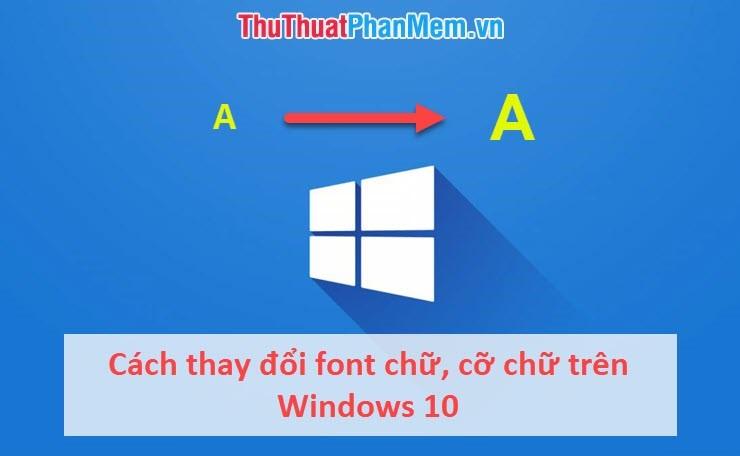 Cách thay đổi font chữ, cỡ chữ trên Windows 10