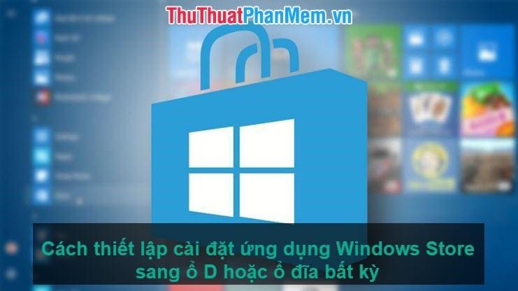 Cách thiết lập cài đặt ứng dụng Windows Store sang ổ D hoặc ổ đĩa bất kỳ