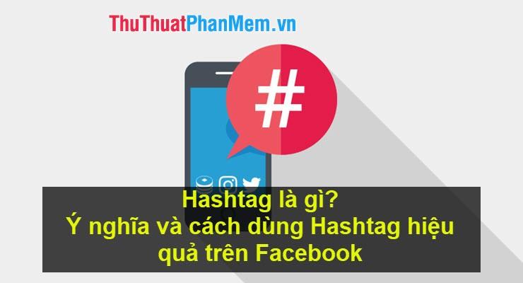 Hashtag là gì? Ý nghĩa và cách dùng Hashtag hiệu quả trên Facebook