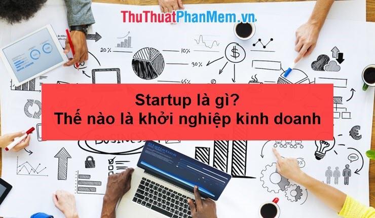 Startup là gì? Thế nào là khởi nghiệp kinh doanh?