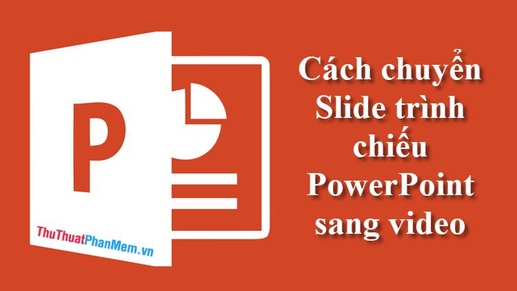 Cách chuyển slide trình chiếu PowerPoint sang Video