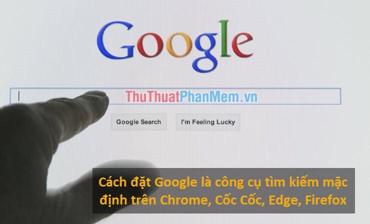Cách đặt Google là công cụ tìm kiếm mặc định trên Chrome, Cốc Cốc, Edge, Firefox