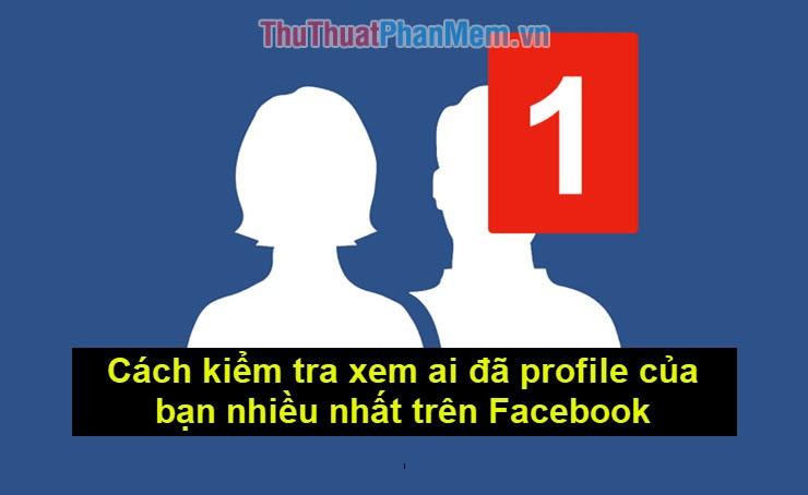 Cách kiểm tra xem ai đã profile của bạn nhiều nhất trên Facebook