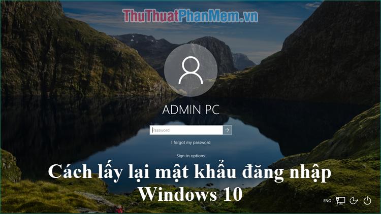Cách lấy lại mật khẩu, mã pin từ màn hình đăng nhập Windows 10
