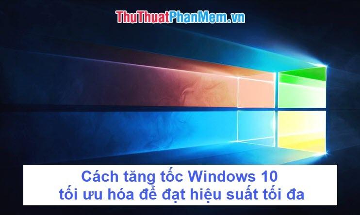Cách tăng tốc Windows 10, tối ưu hóa Windows 10 để đạt hiệu suất tối đa