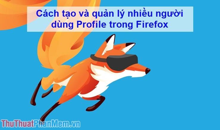 Cách tạo và quản lý nhiều người dùng Profile trong Firefox