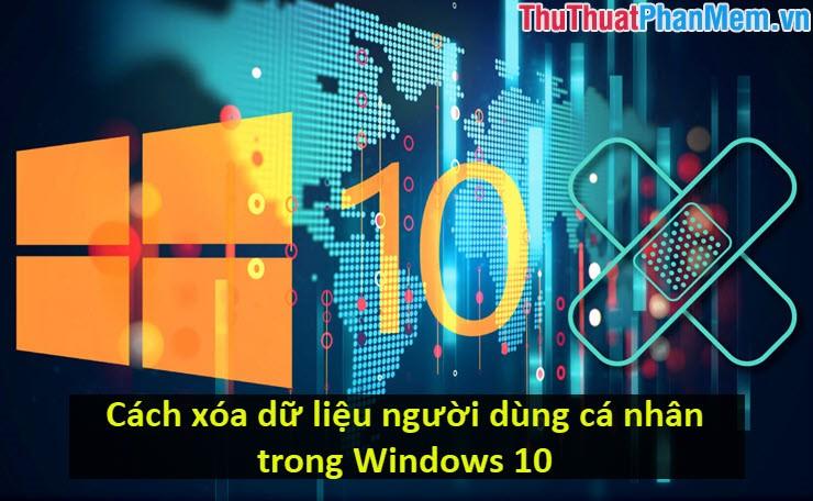 Cách xóa dữ liệu người dùng cá nhân trong Windows 10