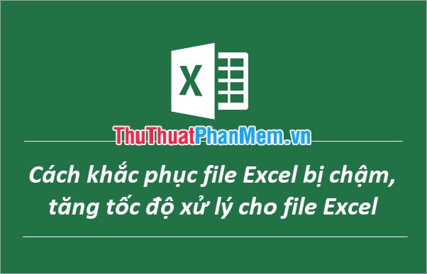 Cách khắc phục file Excel bị chậm, tăng tốc độ xử lý cho file Excel