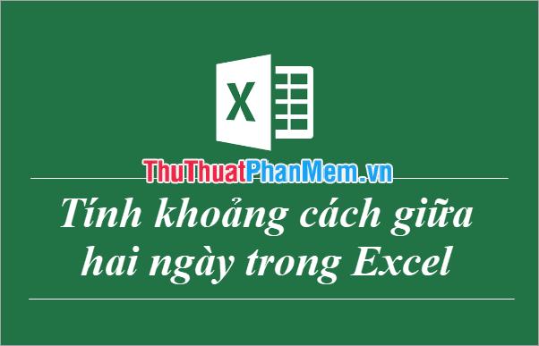 Cách trừ ngày, tháng, năm trong Excel - Tính khoảng cách giữa hai ngày trong Excel