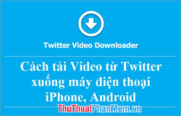 Cách tải Video từ Twitter xuống máy điện thoại iPhone, Android dễ dàng