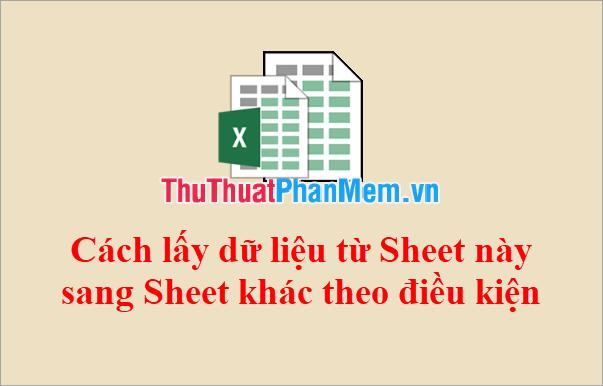 Cách lấy dữ liệu từ Sheet này sang Sheet khác theo điều kiện