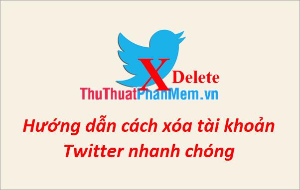 Hướng dẫn cách xóa tài khoản Twitter nhanh chóng