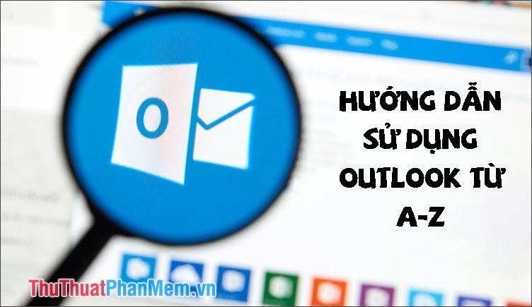 Hướng dẫn cách sử dụng Outlook từ A-Z cho người mới bắt đầu