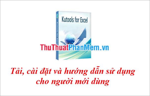 Kutools for Excel Tải, cài đặt và hướng dẫn sử dụng cho người mới dùng